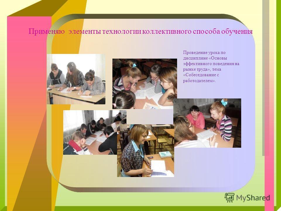 Применяю элементы технологии коллективного способа обучения Проведение урока по дисциплине «Основы эффективного поведения на рынке труда», тема «Собеседование с работодателем».