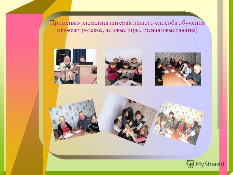 Применяю элементы интерактивного способа обучения (провожу ролевые, деловые игры, тренинговые занятия)