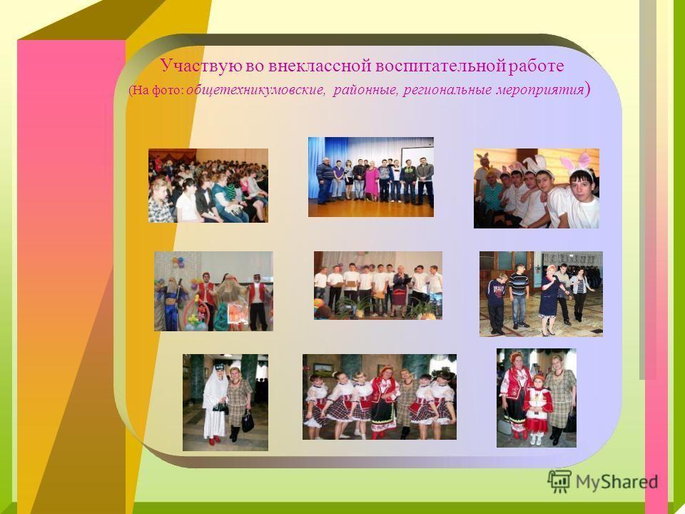 Участвую во внеклассной воспитательной работе (На фото: общетехникумовские, районные, региональные мероприятия )