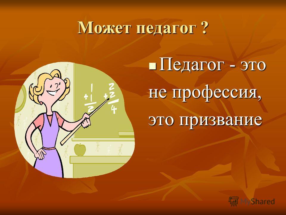 Может педагог ? Педагог - это Педагог - это не профессия, это призвание