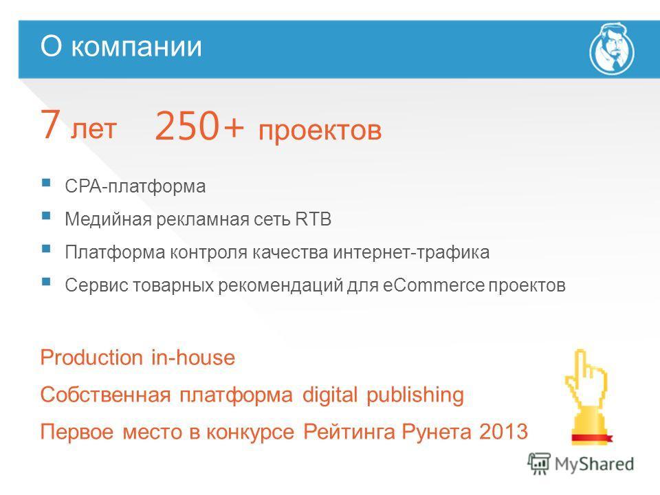 Production in-house Собственная платформа digital publishing Первое место в конкурсе Рейтинга Рунета 2013 О компании 7 лет 250+ проектов CPA-платформа Медийная рекламная сеть RTB Платформа контроля качества интернет-трафика Сервис товарных рекомендац