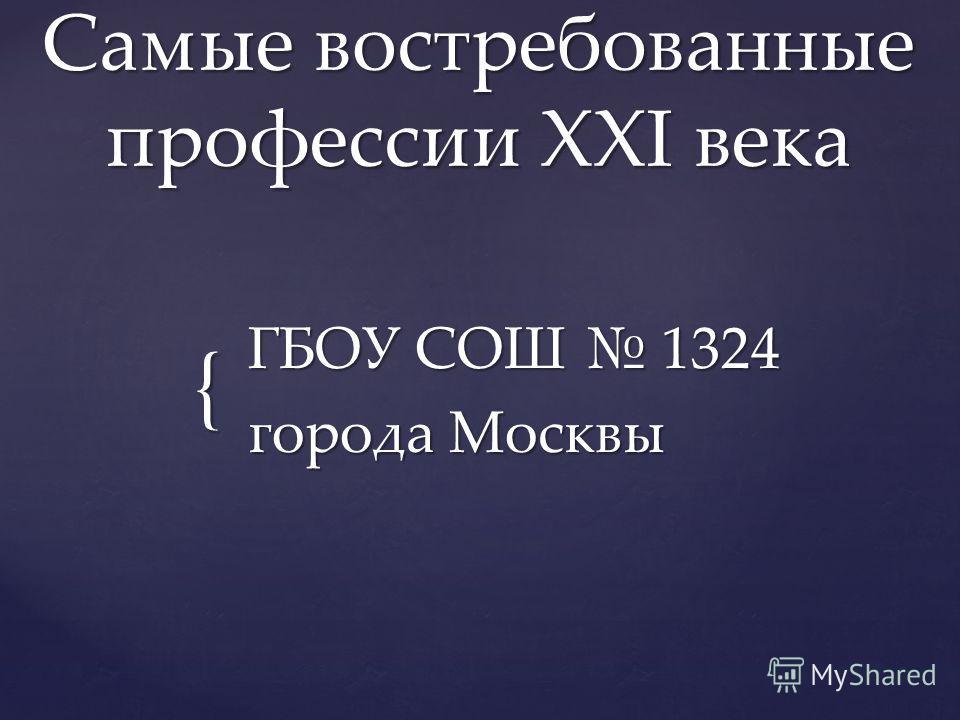 { Самые востребованные профессии XXI века ГБОУ СОШ 1324 города Москвы
