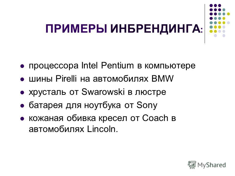 ПРИМЕРЫ ИНБРЕНДИНГА : процессора Intel Pentium в компьютере шины Pirelli на автомобилях BMW хрусталь от Swarowski в люстре батарея для ноутбука от Sony кожаная обивка кресел от Coach в автомобилях Lincoln.