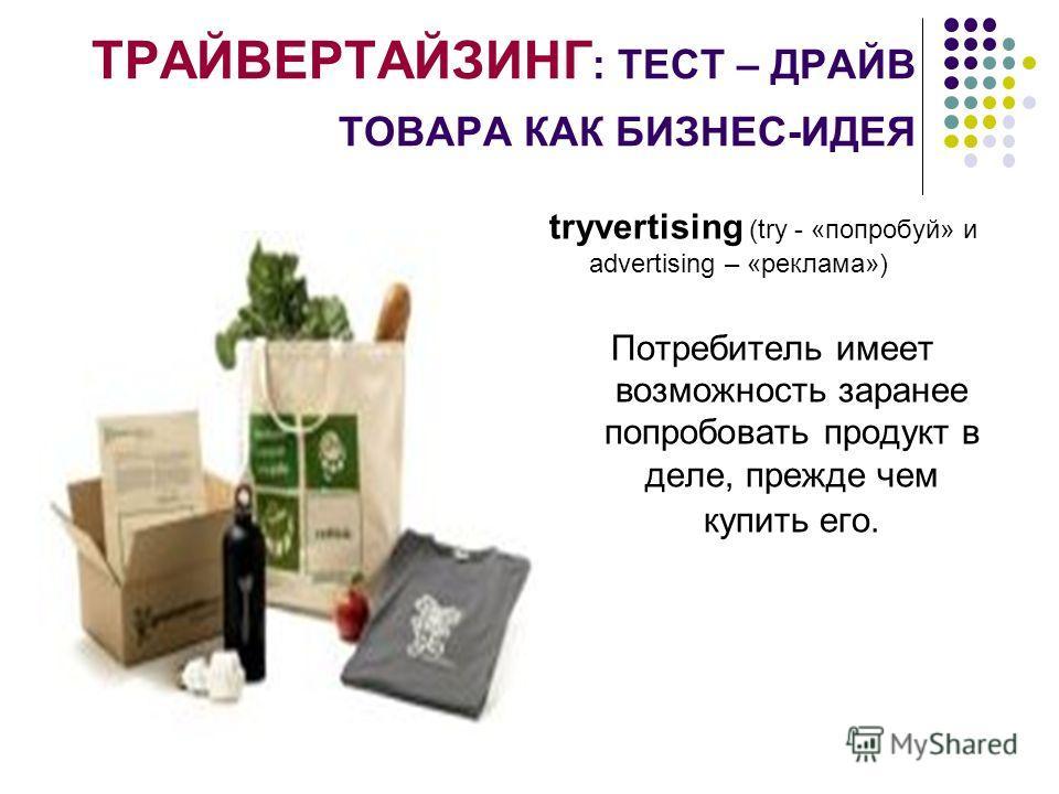 ТРАЙВЕРТАЙЗИНГ : ТЕСТ – ДРАЙВ ТОВАРА КАК БИЗНЕС-ИДЕЯ tryvertising (try - «попробуй» и advertising – «реклама») Потребитель имеет возможность заранее попробовать продукт в деле, прежде чем купить его.
