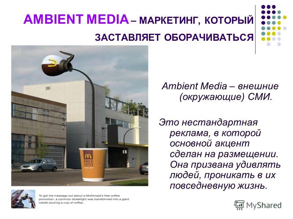 AMBIENT MEDIA – МАРКЕТИНГ, КОТОРЫЙ ЗАСТАВЛЯЕТ ОБОРАЧИВАТЬСЯ Ambient Media – внешние (окружающие) СМИ. Это нестандартная реклама, в которой основной акцент сделан на размещении. Она призвана удивлять людей, проникать в их повседневную жизнь.