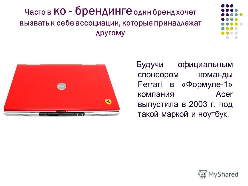Часто в ко - брендинге один бренд хочет вызвать к себе ассоциации, которые принадлежат другому Будучи официальным спонсором команды Ferrari в «Формуле-1» компания Acer выпустила в 2003 г. под такой маркой и ноутбук.