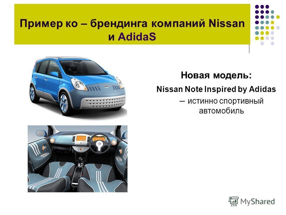 Пример ко – брендинга компаний Nissan и AdidaS Новая модель: Nissan Note Inspired by Adidas – истинно спортивный автомобиль
