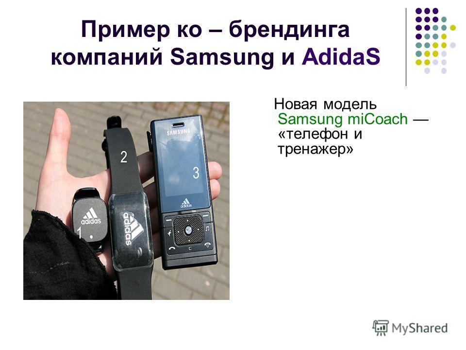 Пример ко – брендинга компаний Samsung и AdidaS Новая модель Samsung miCoach «телефон и тренажер»