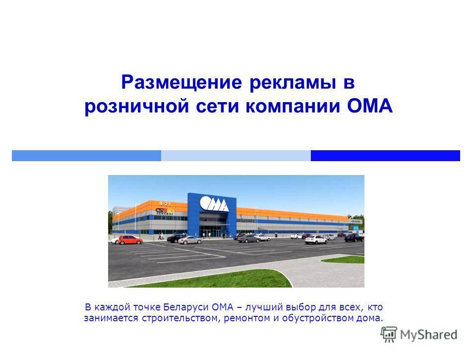 Размещение рекламы в розничной сети компании ОМА В каждой точке Беларуси ОМА – лучший выбор для всех, кто занимается строительством, ремонтом и обустройством дома.