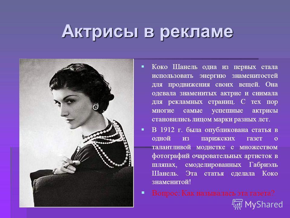Актрисы в рекламе Коко Шанель одна из первых стала использовать энергию знаменитостей для продвижения своих вещей. Она одевала знаменитых актрис и снимала для рекламных страниц. С тех пор многие самые успешные актрисы становились лицом марки разных л