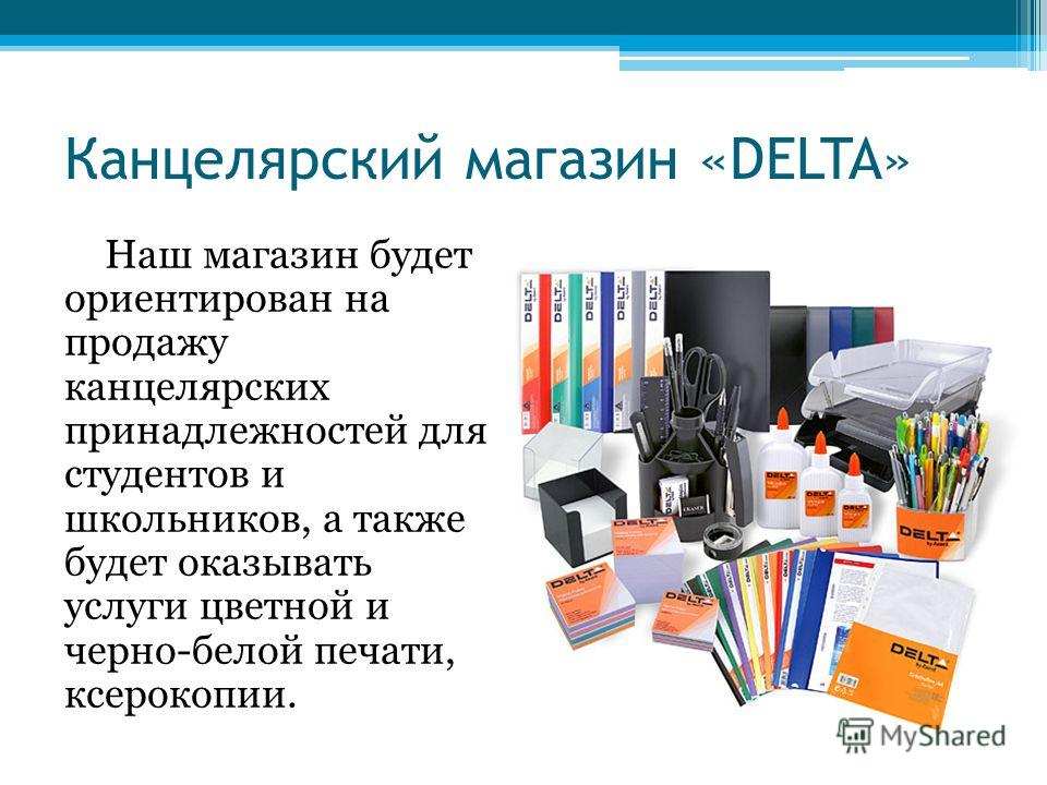 Канцелярский магазин «DELTA» Наш магазин будет ориентирован на продажу канцелярских принадлежностей для студентов и школьников, а также будет оказывать услуги цветной и черно-белой печати, ксерокопии.