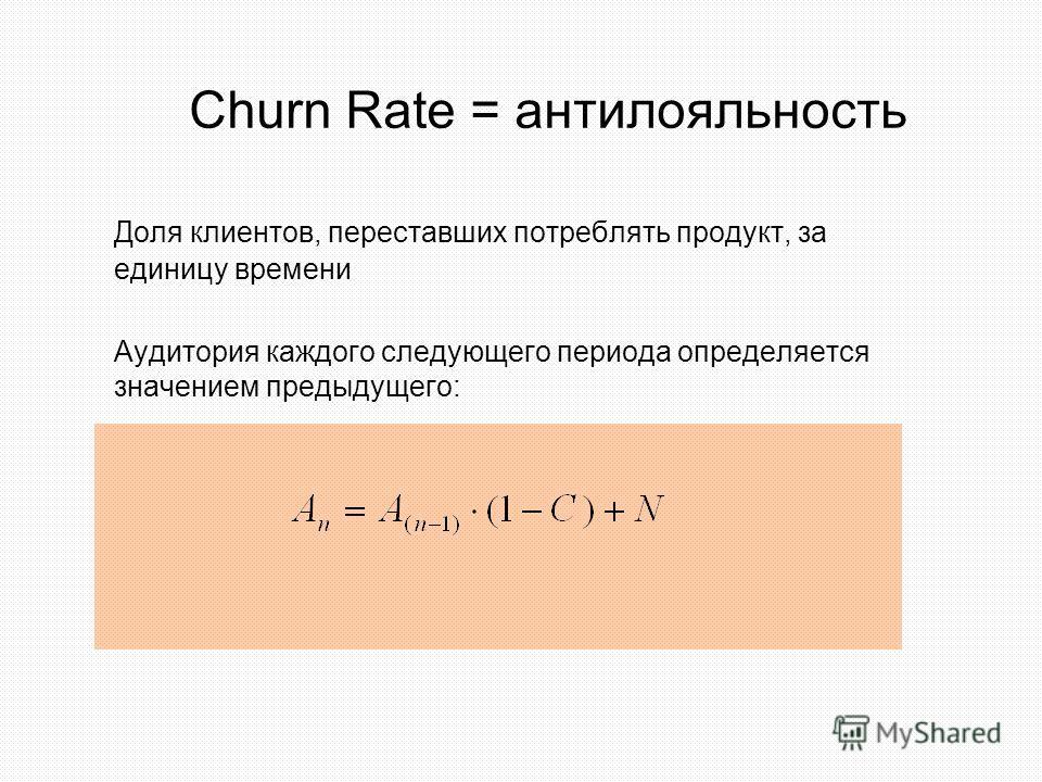Churn Rate = антилояльность Доля клиентов, переставших потреблять продукт, за единицу времени Аудитория каждого следующего периода определяется значением предыдущего: