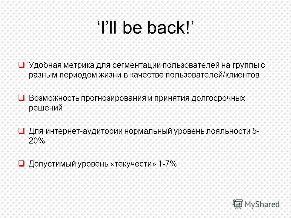 Ill be back! Удобная метрика для сегментации пользователей на группы с разным периодом жизни в качестве пользователей/клиентов Возможность прогнозирования и принятия долгосрочных решений Для интернет-аудитории нормальный уровень лояльности 5- 20% Доп