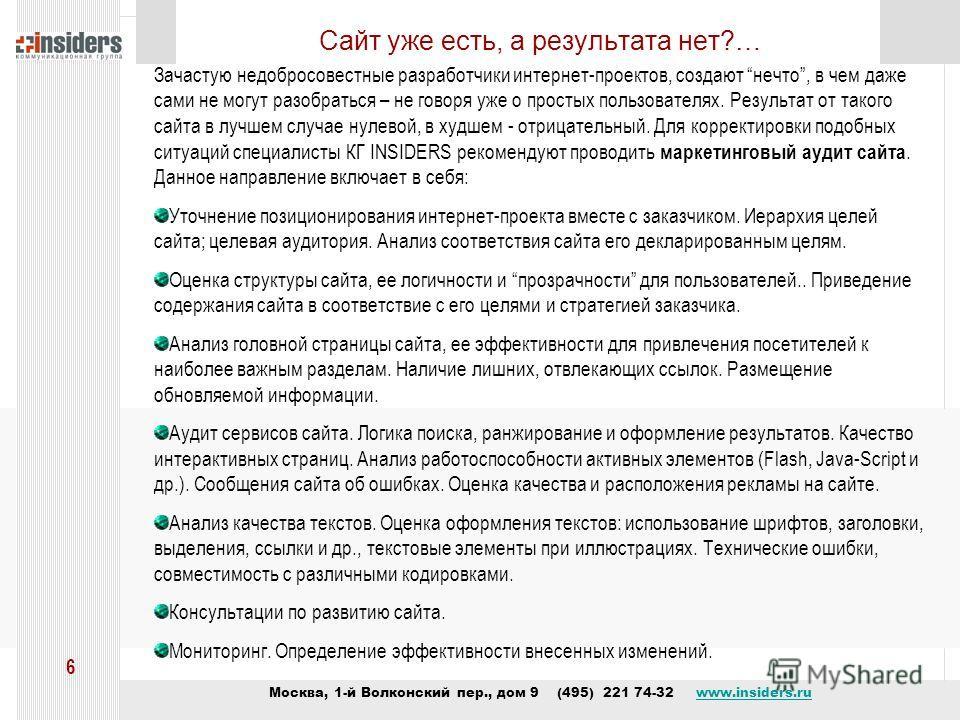 Москва, 1-й Волконский пер., дом 9 (495) 221 74-32 www.insiders.ruwww.insiders.ru 6 Сайт уже есть, а результата нет?… Зачастую недобросовестные разработчики интернет-проектов, создают нечто, в чем даже сами не могут разобраться – не говоря уже о прос