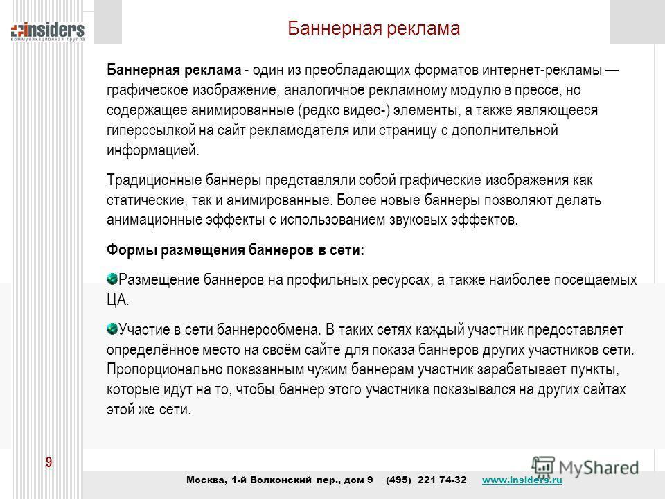 Москва, 1-й Волконский пер., дом 9 (495) 221 74-32 www.insiders.ruwww.insiders.ru 9 Баннерная реклама Баннерная реклама - один из преобладающих форматов интернет-рекламы графическое изображение, аналогичное рекламному модулю в прессе, но содержащее а