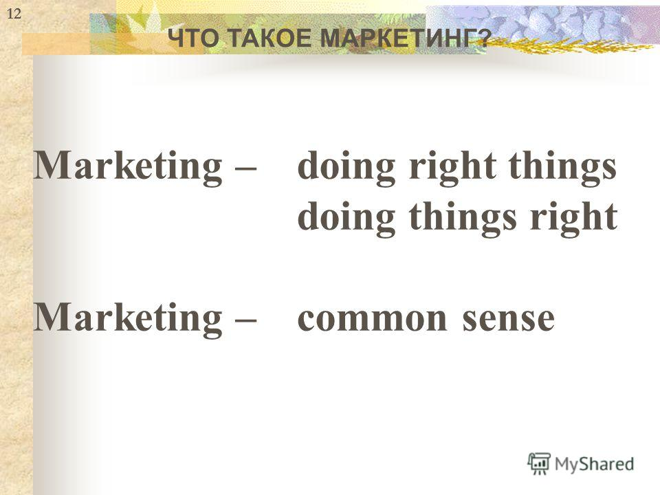 Marketing –doing right things doing things right Marketing –common sense 12 ЧТО ТАКОЕ МАРКЕТИНГ?