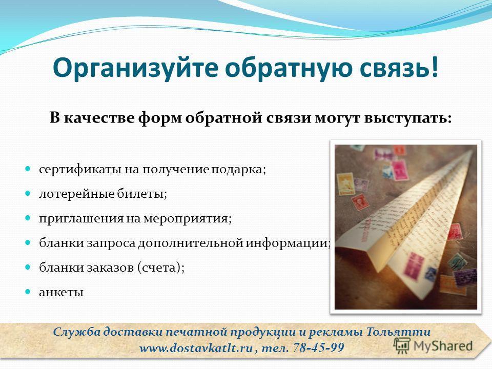 Организуйте обратную связь! В качестве форм обратной связи могут выступать: сертификаты на получение подарка; лотерейные билеты; приглашения на мероприятия; бланки запроса дополнительной информации; бланки заказов (счета); анкеты Служба доставки печа