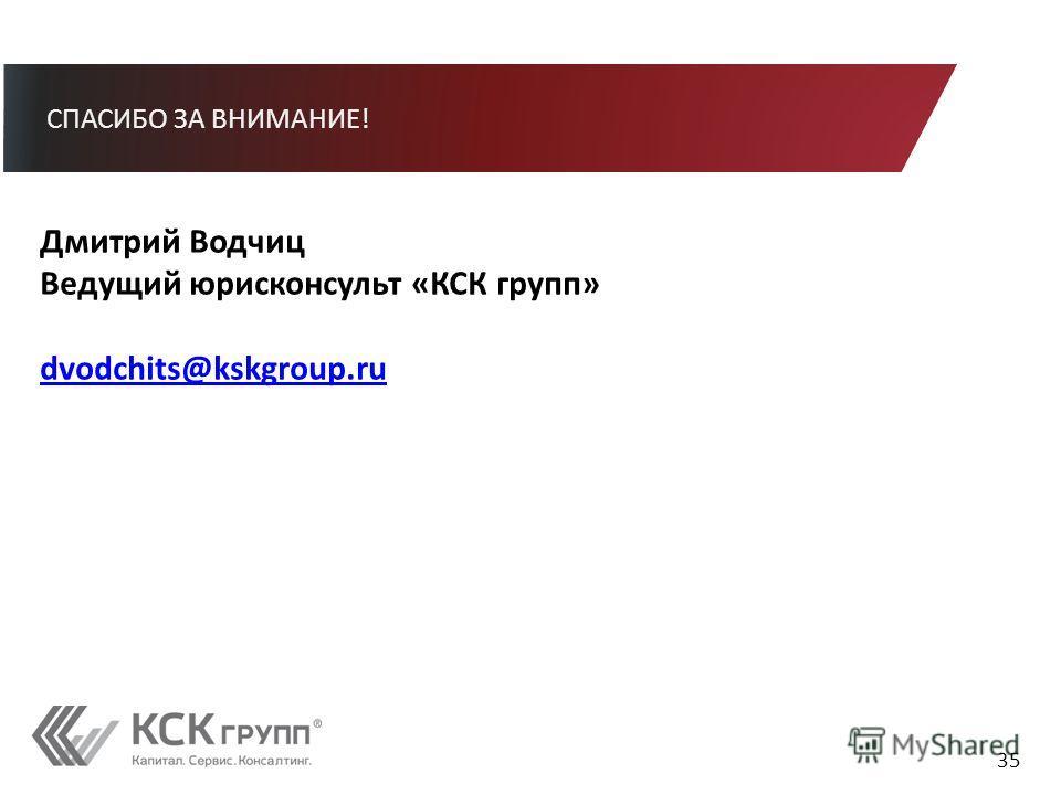СПАСИБО ЗА ВНИМАНИЕ! 35 Дмитрий Водчиц Ведущий юрисконсульт «КСК групп» dvodchits@kskgroup.ru