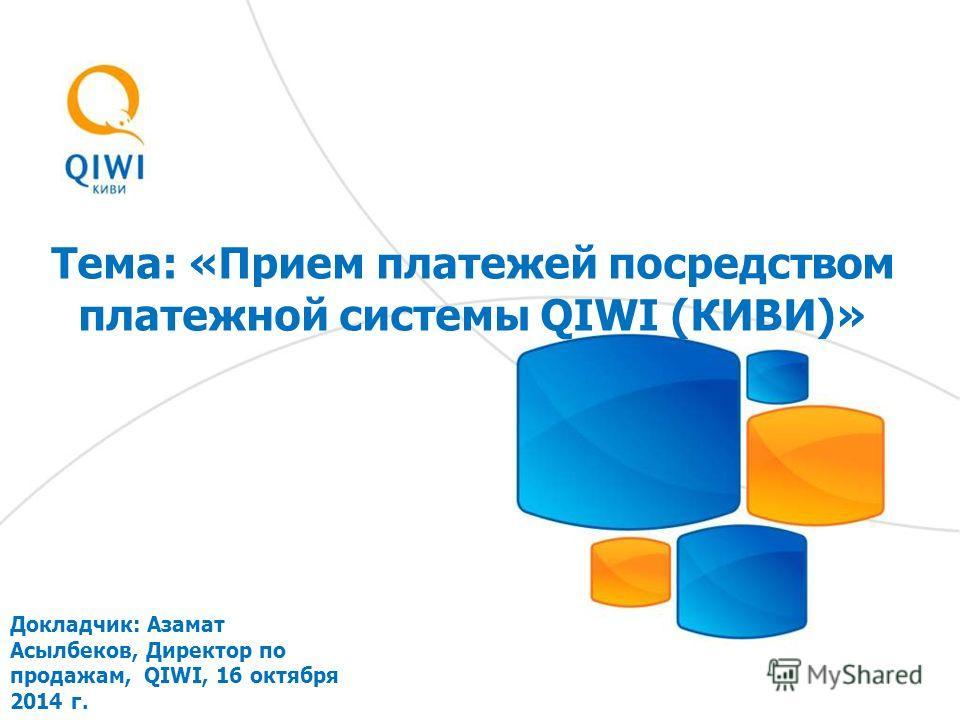 Тема: «Прием платежей посредством платежной системы QIWI (КИВИ)» Докладчик: Азамат Асылбеков, Директор по продажам, QIWI, 16 октября 2014 г.