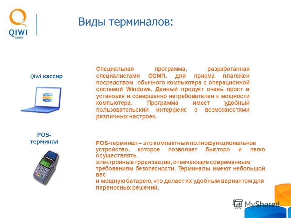 POS- терминал Qiwi кассир Специальная программа, разработанная специалистами ОСМП, для приема платежей посредством обычного компьютера с операционной системой Windows. Данный продукт очень прост в установке и совершенно нетребователен к мощности комп