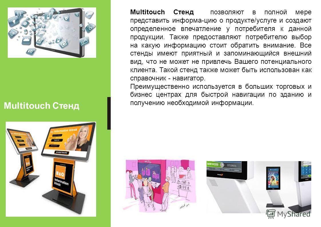 Multitouch Стенд Multitouch Стенд позволяют в полной мере представить информа-цию о продукте/услуге и создают определенное впечатление у потребителя к данной продукции. Также предоставляют потребителю выбор на какую информацию стоит обратить внимание