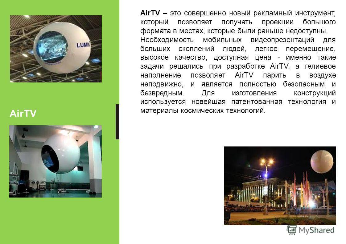 AirTV AirTV – это совершенно новый рекламный инструмент, который позволяет получать проекции большого формата в местах, которые были раньше недоступны. Необходимость мобильных видеопрезентаций для больших скоплений людей, легкое перемещение, высокое