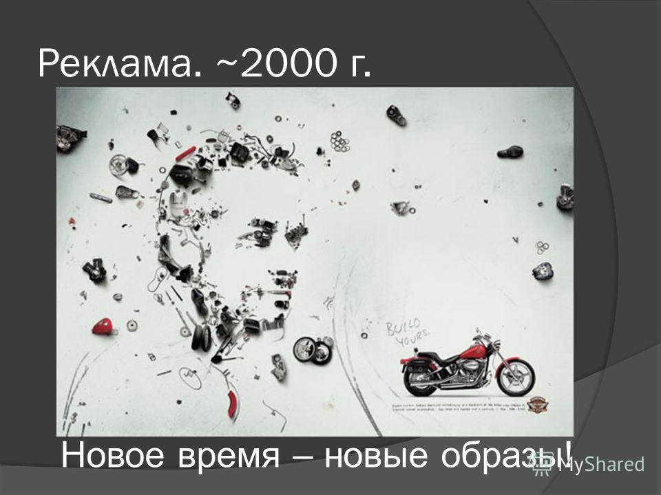 Реклама. ~2000 г. Новое время – новые образы!