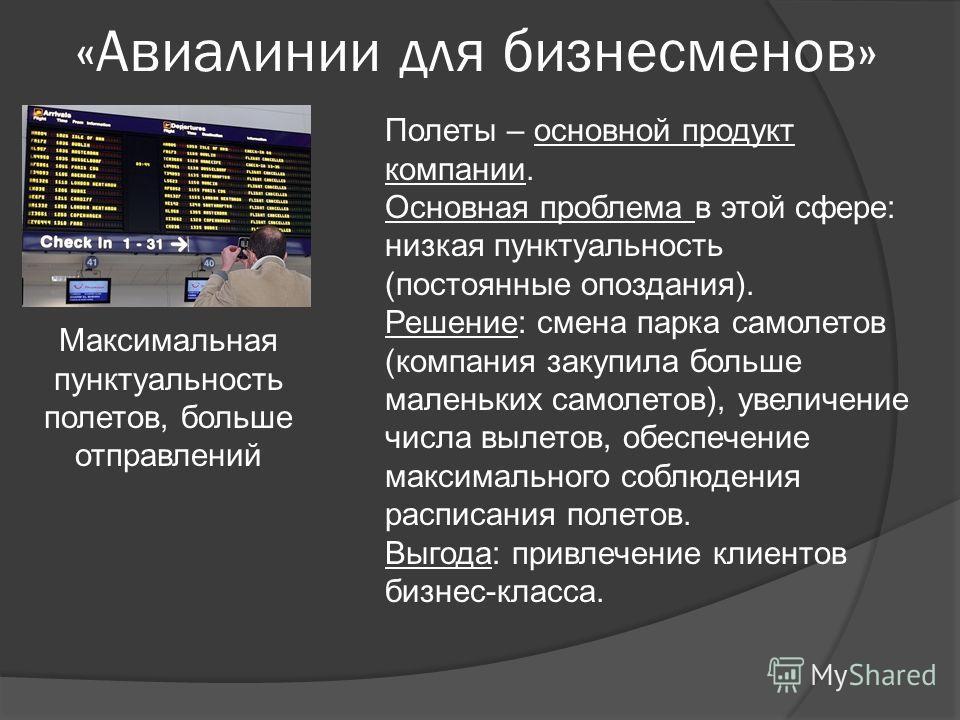 «Авиалинии для бизнесменов» Максимальная пунктуальность полетов, больше отправлений Полеты – основной продукт компании. Основная проблема в этой сфере: низкая пунктуальность (постоянные опоздания). Решение: смена парка самолетов (компания закупила бо