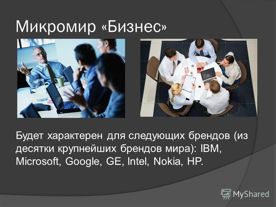 Микромир «Бизнес» Будет характерен для следующих брендов (из десятки крупнейших брендов мира): IBM, Microsoft, Google, GE, Intel, Nokia, HP.