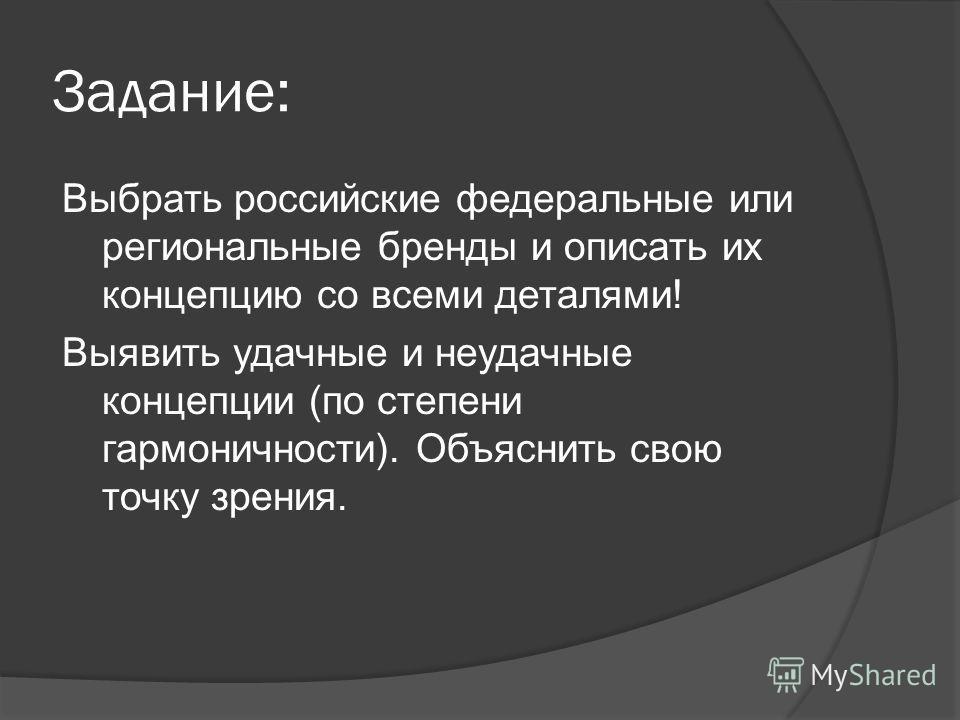 Задание: Выбрать российские федеральные или региональные бренды и описать их концепцию со всеми деталями! Выявить удачные и неудачные концепции (по степени гармоничности). Объяснить свою точку зрения.