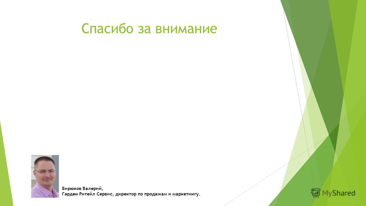 Спасибо за внимание Бирюков Валерий, Гарден Ритейл Сервис, директор по продажам и маркетингу.
