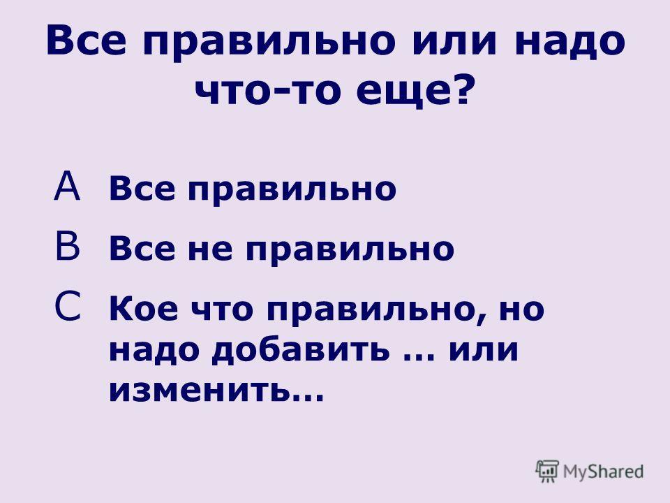 Все правильно или надо что-то еще? A Все правильно B Все не правильно C Кое что правильно, но надо добавить … или изменить…