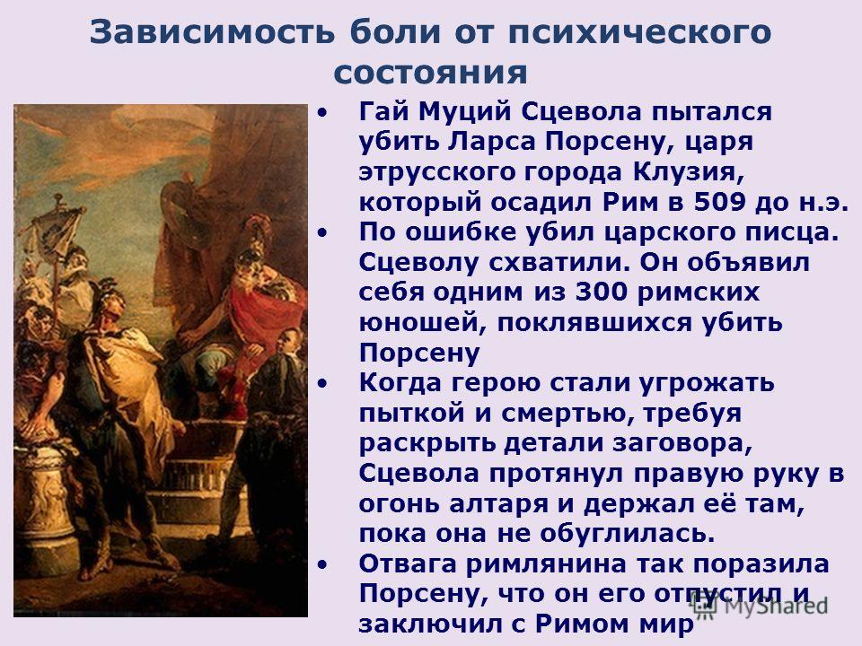 Зависимость боли от психического состояния Гай Муций Сцевола пытался убить Ларса Порсену, царя этрусского города Клузия, который осадил Рим в 509 до н.э. По ошибке убил царского писца. Сцеволу схватили. Он объявил себя одним из 300 римских юношей, по