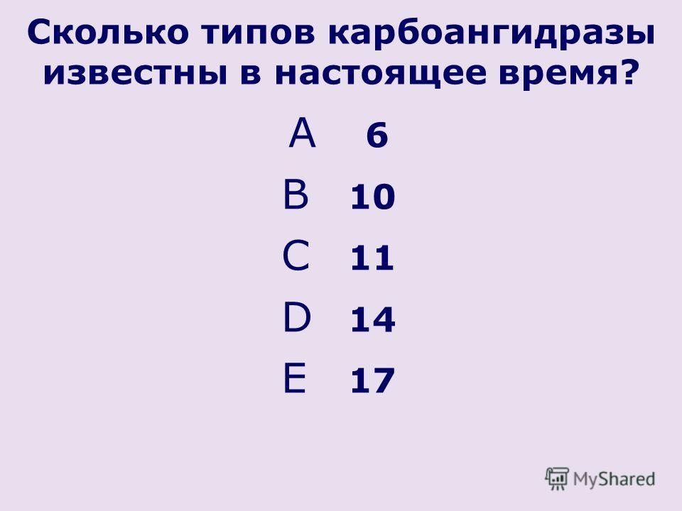 Cколько типов карбоангидразы известны в настоящее время? A 6 B 10 C 11 D 14 E 17