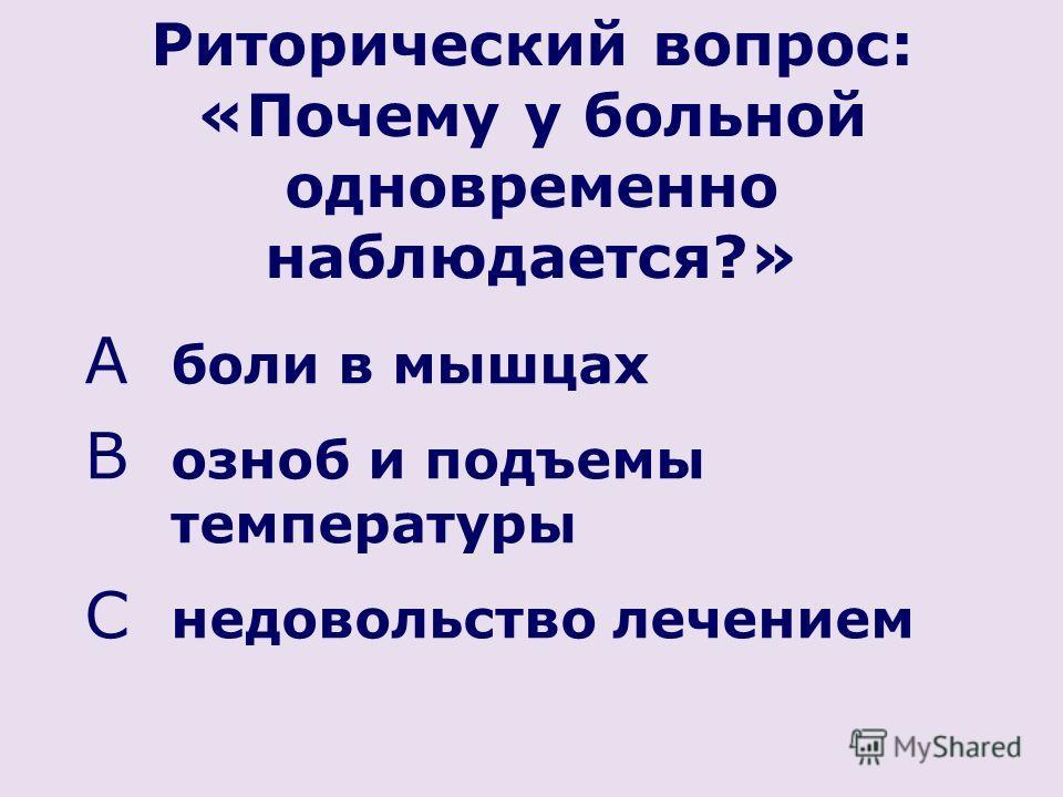 Риторический вопрос: «Почему у больной одновременно наблюдается?» A боли в мышцах B озноб и подъемы температуры C недовольство лечением