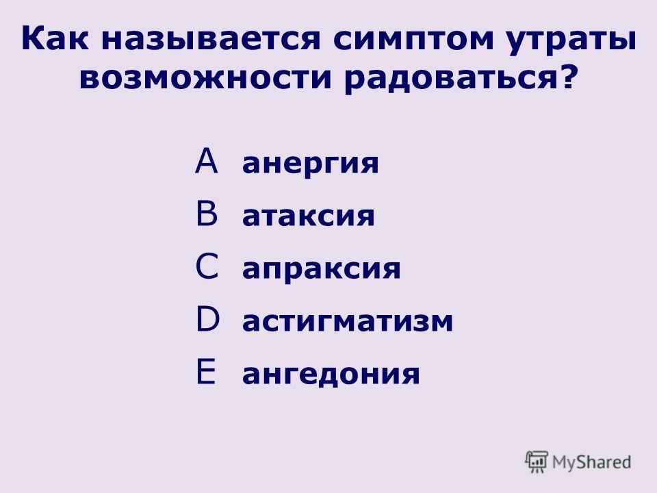 Как называется симптом утраты возможности радоваться? A анергия B атаксия C апраксия D астигматизм E ангедония