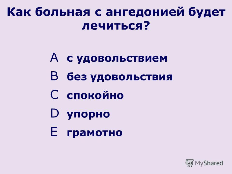 Как больная с ангедонией будет лечиться? A с удовольствием B без удовольствия C спокойно D упорно E грамотно