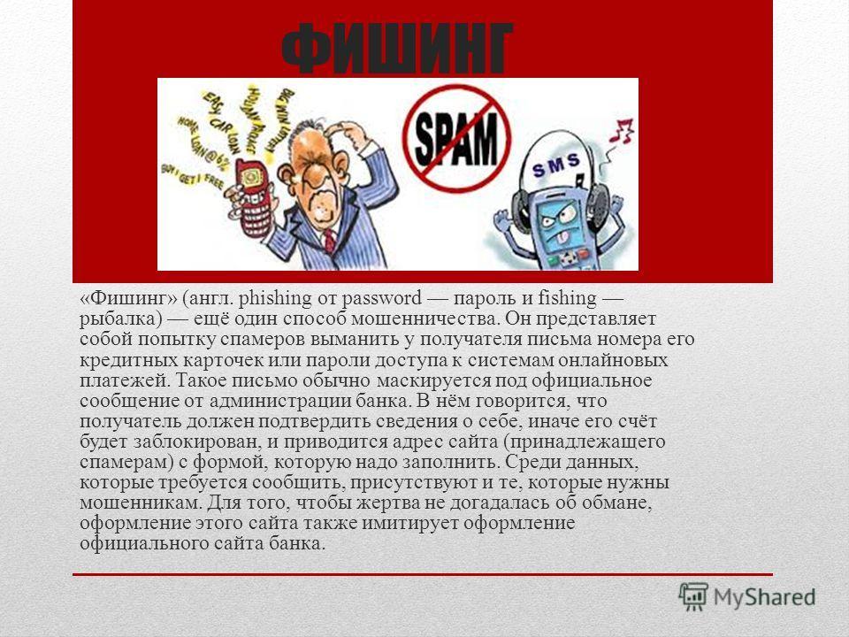 ФИШИНГ «Фишинг» (англ. phishing от password пароль и fishing рыбалка) ещё один способ мошенничества. Он представляет собой попытку спамеров выманить у получателя письма номера его кредитных карточек или пароли доступа к системам онлайновых платежей.