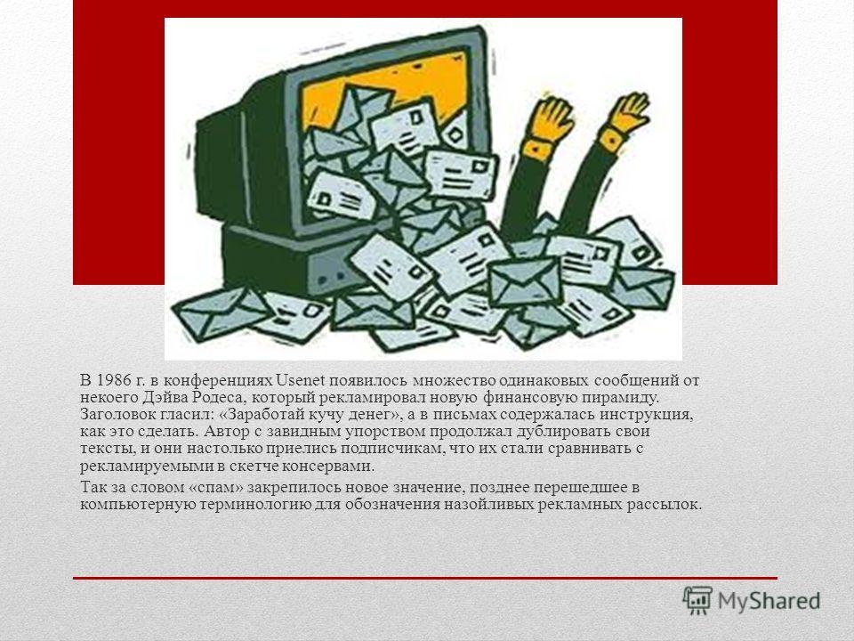 В 1986 г. в конференциях Usenet появилось множество одинаковых сообщений от некоего Дэйва Родеса, который рекламировал новую финансовую пирамиду. Заголовок гласил: «Заработай кучу денег», а в письмах содержалась инструкция, как это сделать. Автор с з