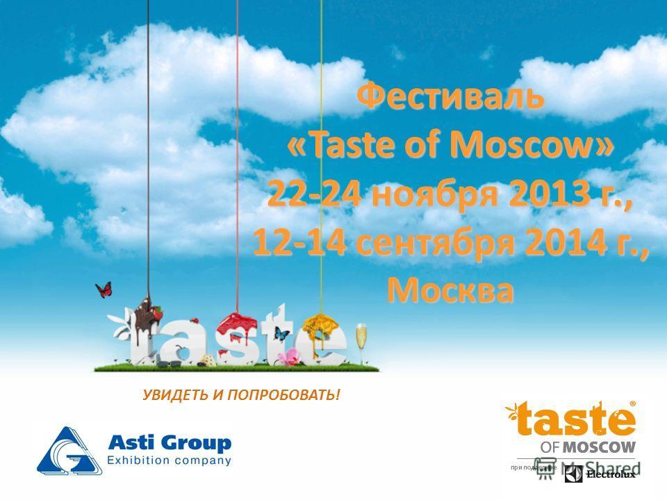 Фестиваль «Taste of Moscow» 22-24 ноября 2013 г., 12-14 сентября 2014 г., Москва УВИДЕТЬ И ПОПРОБОВАТЬ!