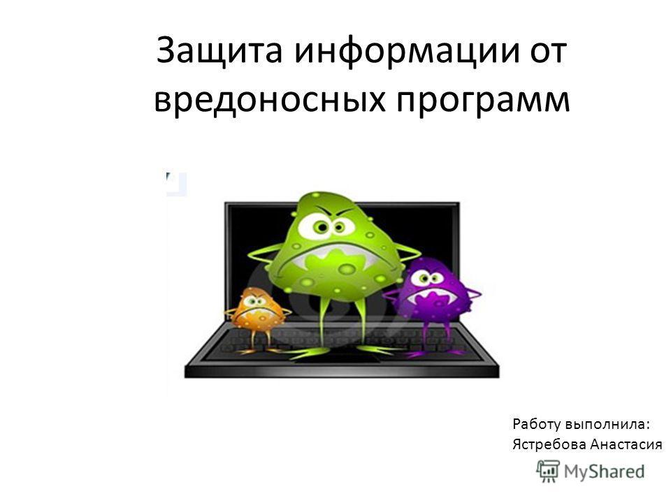 Защита информации от вредоносных программ Работу выполнила: Ястребова Анастасия