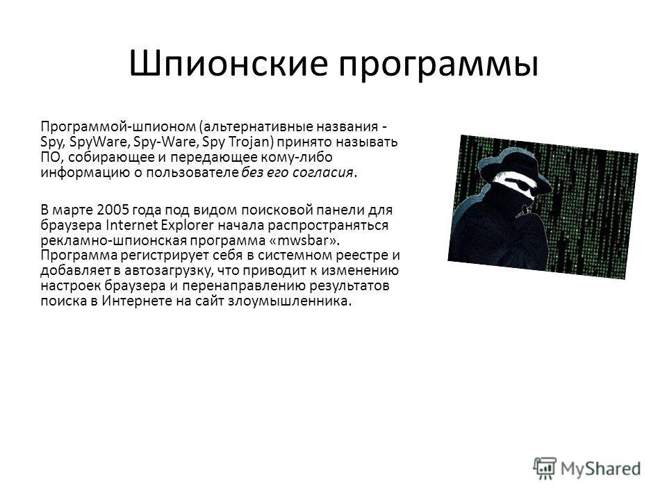 Шпионские программы Программой-шпионом (альтернативные названия - Spy, SpyWare, Spy-Ware, Spy Trojan) принято называть ПО, собирающее и передающее кому-либо информацию о пользователе без его согласия. В марте 2005 года под видом поисковой панели для