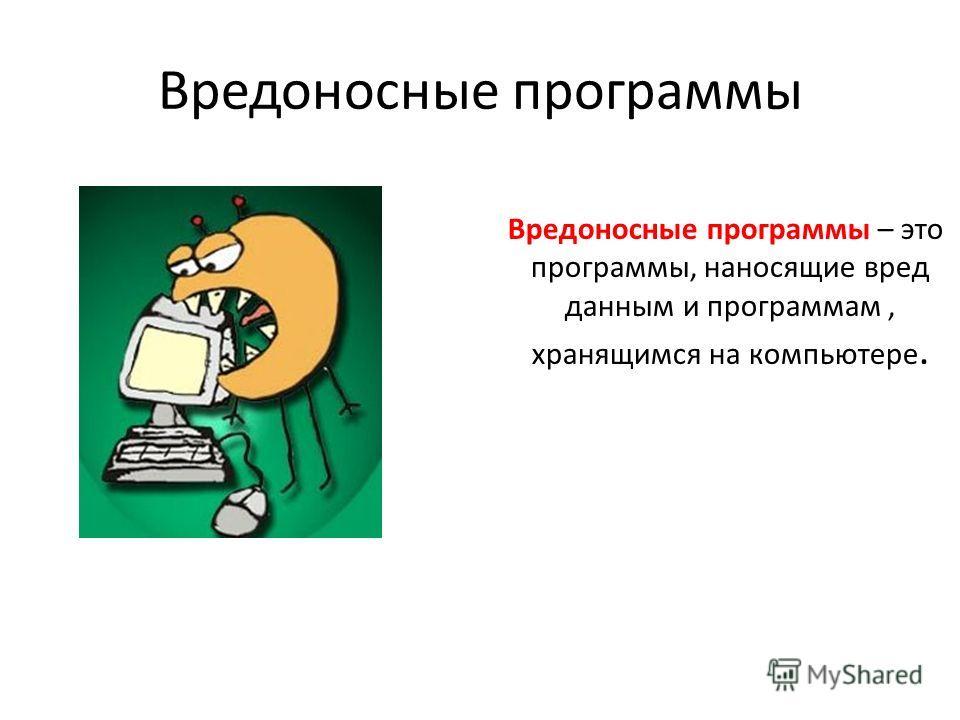 Вредоносные программы Вредоносные программы – это программы, наносящие вред данным и программам, хранящимся на компьютере.