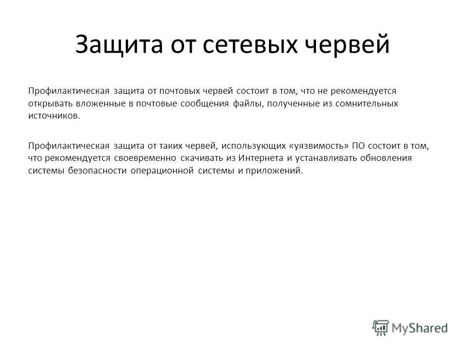 Защита от сетевых червей Профилактическая защита от почтовых червей состоит в том, что не рекомендуется открывать вложенные в почтовые сообщения файлы, полученные из сомнительных источников. Профилактическая защита от таких червей, использующих «уязв