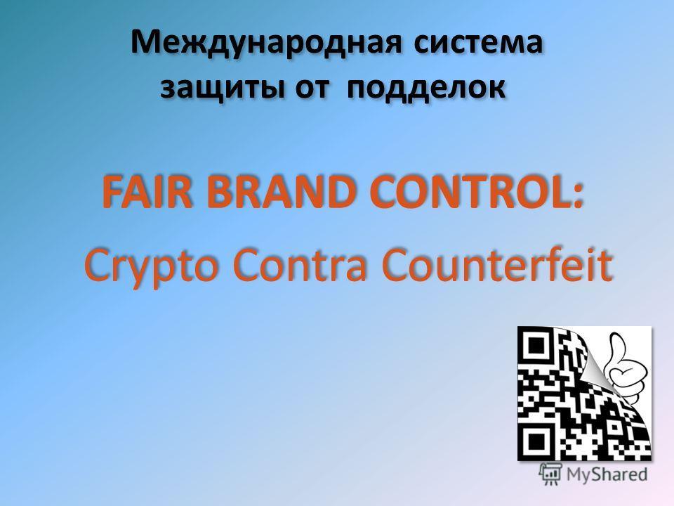 Международная система защиты от подделок FAIR BRAND CONTROL: Crypto Contra Counterfeit FAIR BRAND CONTROL: Crypto Contra Counterfeit