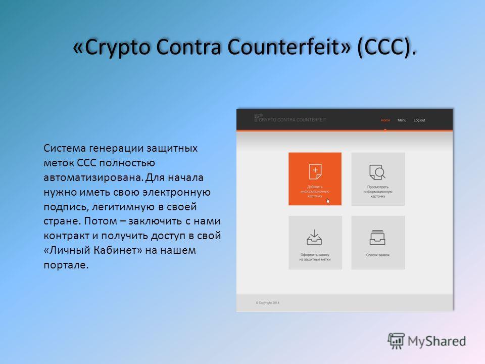 «Crypto Contra Counterfeit» (ССС). Система генерации защитных меток ССС полностью автоматизирована. Для начала нужно иметь свою электронную подпись, легитимную в своей стране. Потом – заключить с нами контракт и получить доступ в свой «Личный Кабинет