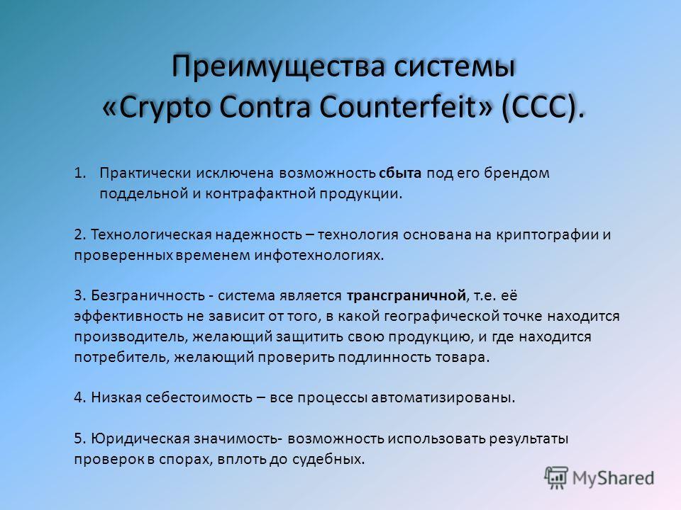 Преимущества системы «Crypto Contra Counterfeit» (ССС). Преимущества системы «Crypto Contra Counterfeit» (ССС). 1. Практически исключена возможность сбыта под его брендом поддельной и контрафактной продукции. 2. Технологическая надежность – технологи