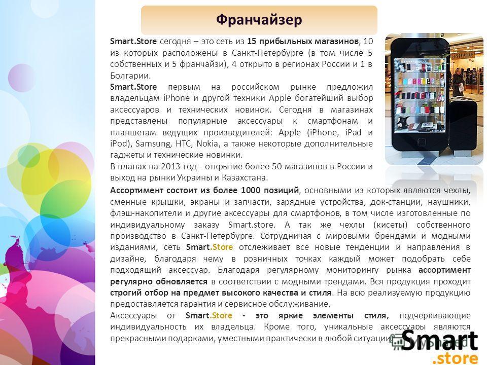 Smart.Store сегодня – это сеть из 15 прибыльных магазинов, 10 из которых расположены в Санкт-Петербурге (в том числе 5 собственных и 5 франчайзи), 4 открыто в регионах Роcсии и 1 в Болгарии. Smart.Store первым на российском рынке предложил владельцам