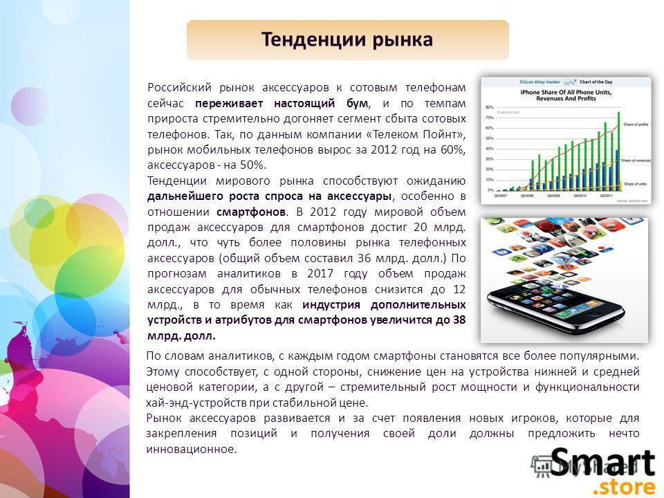 Тенденции рынка Российский рынок аксессуаров к сотовым телефонам сейчас переживает настоящий бум, и по темпам прироста стремительно догоняет сегмент сбыта сотовых телефонов. Так, по данным компании «Телеком Пойнт», рынок мобильных телефонов вырос за