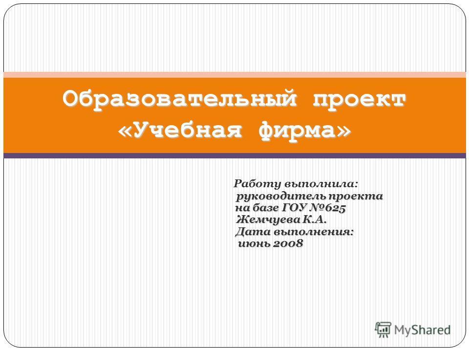 Работу выполнила: руководитель проекта на базе ГОУ 625 на базе ГОУ 625 Жемчуева К.А. Жемчуева К.А. Дата выполнения: Дата выполнения: июнь 2008 июнь 2008 Образовательный проект «Учебная фирма»